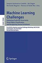 Machine learning challenges : evaluating predictive uncertainty visual object classification and recognizing textual entailment : First PASCAL Machine Learning Challenges Workshop, MLCW 2005, Southampton, UK, April 11-13, 2005 : revised selected papers