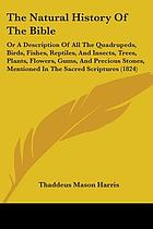 The natural history of the Bible: or, A description of all the beasts, birds, fishes, insects, reptiles, trees, plants, metals, precious stones, &c. mentioned in the sacred Scriptures : collected from the best authorities, and alphabetically arranged