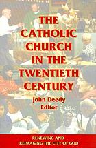 The Catholic Church in the twentieth century : renewing and reimaging the city of God