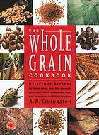 The whole grain cookbook : delicious recipes for wheat, barley, oats, rye, amaranth, spelt, corn, millet, quinoa, and more, with instructions for milling your own