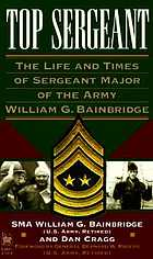Top sergeant : the life and times of Sergeant Major of the Army William G. Bainbridge