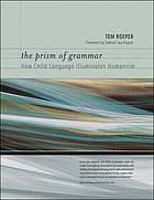 The prism of grammar : how child language illuminates humanism