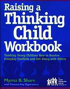Raising a thinking child workbook : teaching young children how to resolve everyday conflicts and get along with others