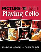Picture yourself playing cello : step-by-step instruction for playing the cello