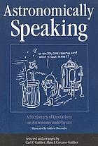 Astronomically speaking : a dictionary of quotations on astronomy and physics