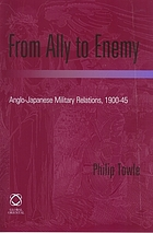 From ally to enemy : Anglo-Japanese military relations 1900-45