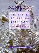 Paperart : the art of sculpting with paper : a step-by-step guide and showcase