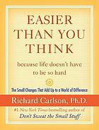 Easier than you think-- because life doesn't have to be so hard : the small changes that add up to a world of difference