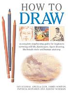 How to draw : a complete step-by-step guide for beginners covering still life, landscapes, figure drawing, the female nude and human anatomy