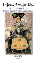Empress dowager Cixi : China's last dynasty and the long reign of a formidable concubine : legends and lives during the declining days of the Qing Dynasty