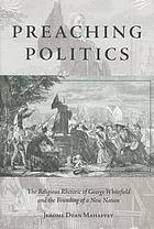 Preaching politics : the religious rhetoric of George Whitefield and the founding of a new nation