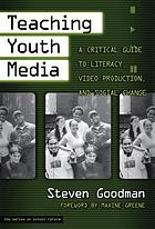 Teaching youth media : a critical guide to literacy, video production & social change