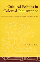Cultural politics in colonial Tehuantepec : community and state among the Isthmus Zapotec, 1500-1750Cultural politics in colonial Tehuantepec community and state among the Isthmus Zapotec : community and state among the Isthmus Zapotec, 1500-1750