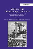 Visions of the industrial age, 1830-1914 : modernity and the anxiety of representation in Europe