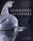 Gladiators and caesars : the power of spectacle in ancient Rome