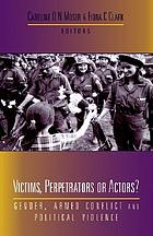 Victims, perpetrators or actors? : gender, armed conflict and political violence