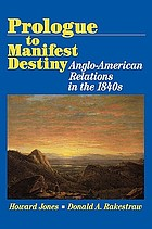 Prologue to manifest destiny : Anglo-American relations in the 1840s