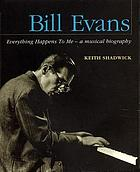 Bill Evans : everything happens to me, a musical biography