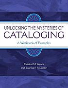 Unlocking the mysteries of cataloging : a workbook of examples