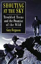 Shouting at the sky : troubled teens and the promise of the wild