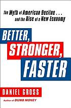 Better, stronger, faster : the myth of American decline-- and the rise of a new economy