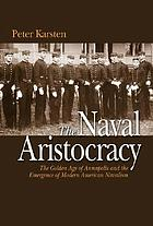 The naval aristocracy : the golden age of Annapolis and the emergence of modern American navalism