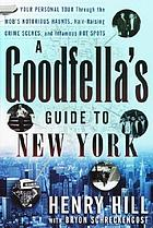 A goodfella's guide to New York : your personal tour through the mob's notorious haunts, hair-raising crime scenes, and infamous hot spots