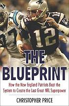 The blueprint : how the New England Patriots beat the system to create the last great NFL superpower