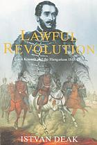 The lawful revolution : Louis Kossuth and the Hungarians, 1848-1849