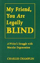 My friend, you are legally blind : a writer's struggle with macular degeneration