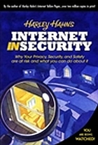 Harley Hahn's Internet insecurity : why your privacy, security, and safety are at risk and what you can do about it