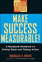 Make success measurable! : a mindbook-workbook for setting goals and taking action