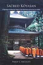 Sacred Kōyasan : a pilgrimage to the mountain temple of Saint Kōbō Daishi and the Great Sun Buddha