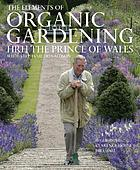 The elements of organic gardening : Highgrove, Clarence House, Birkhall