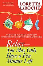 Relax-- you may only have a few minutes left : using the power of humor to overcome stress in your life and work