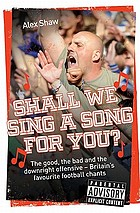 Shall we sing a song for you? : the good, the bad and the downright offensive--Britain's favourite football chants