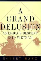 A grand delusion : America's descent into Vietnam