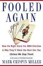 Fooled again : how the Right stole the 2004 election & why they'll steal the next one too (unless we stop them)