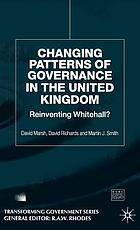 Changing patterns of governance in the United Kingdom : reinventing Whitehall?