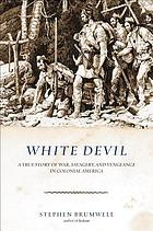 White devil : a true story of war, savagery, and vengeance in colonial America