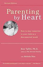 Parenting by heart : how to connect with your kids in the face of too much advice, too many pressures, and never enough time