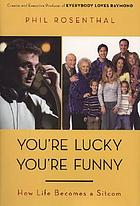 You're lucky you're funny : how life becomes a sitcom
