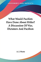 What would pacifists have done about Hitler? : a discussion of war, dictators, and pacifism