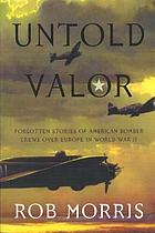 Untold valor : forgotten stories of American bomber crews over Europe in World War II