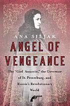 Angel of vengeance : the girl who shot the governor of St. Petersburg and sparked the age of assassination