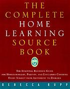 The complete home learning sourcebook : the essential resource guide for homeschoolers, parents, and educators covering every subject from arithmetic to zoology