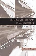 Race, rigor, and selectivity in U.S. engineering : the history of an occupational color line