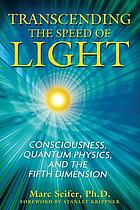Transcending the speed of light : consciousness, quantum physics, and the fifth dimension