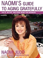 Naomi's guide to aging gratefully : [facts, myths, and good news for boomers]