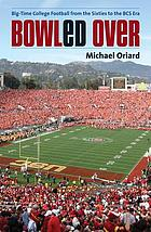 Bowled over : big-time college football from the sixties to the BCS era